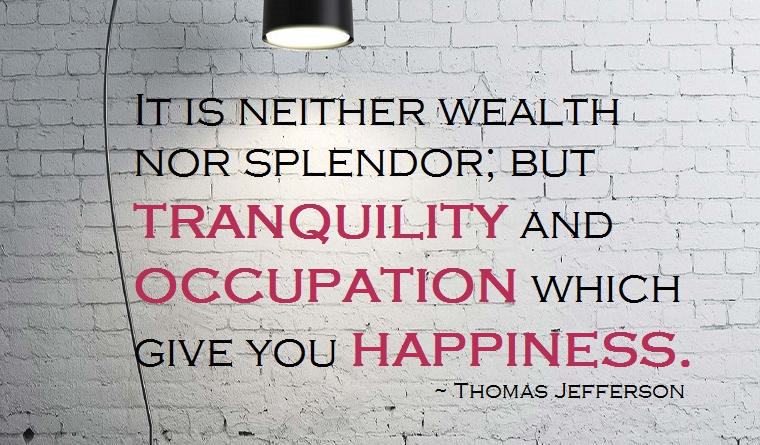 """It is neither wealth nor splendor; but tranquility and occupation which gives you happiness."" - Thomas Jefferson"
