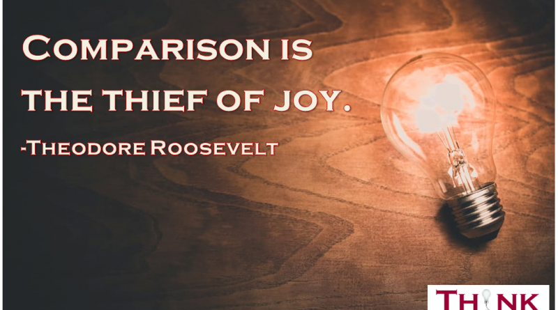 """""""Comparison is the thief of joy."""" - Theodore Roosevelt"""