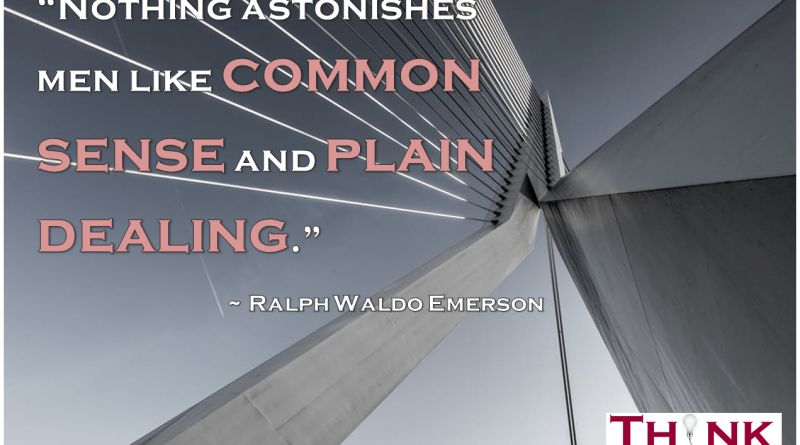 """Nothing astonishes men like common sense and plain dealing."" ~ Ralph Waldo Emerson"