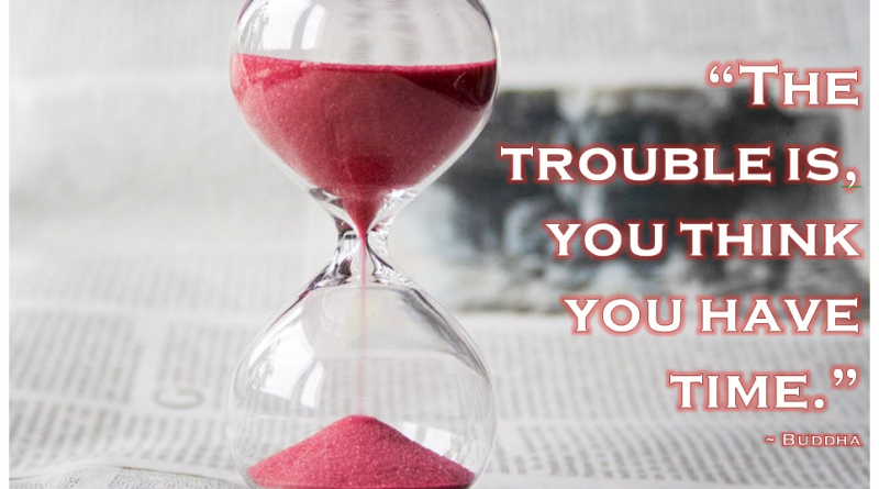 """""""The trouble is, you think you have time."""" - Buddha"""