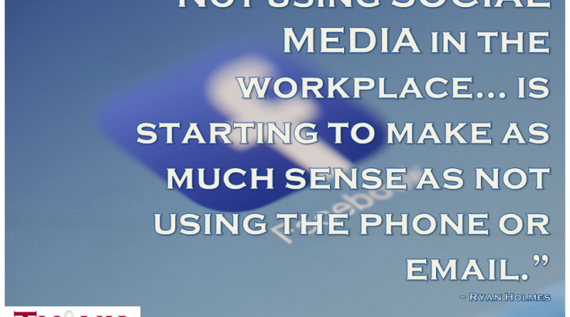 """Not using social media in the workplace… is starting to make as much sense as not using the phone or email."" ~ Ryan Holmes"